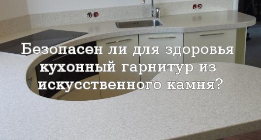 Безопасен ли для здоровья кухонный гарнитур из искусственного камня?