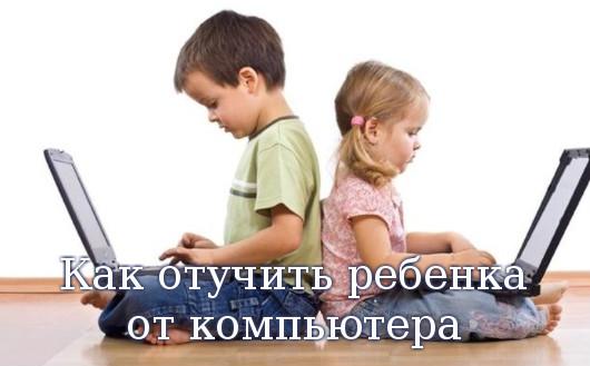отучить ребенка от компьютера